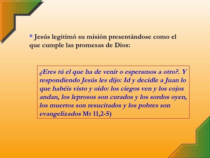 *  Jesús legitimó su misión presentándose como el que cumple las promesas de Dios: ¿Eres tú el que ha de venir o esperamos...