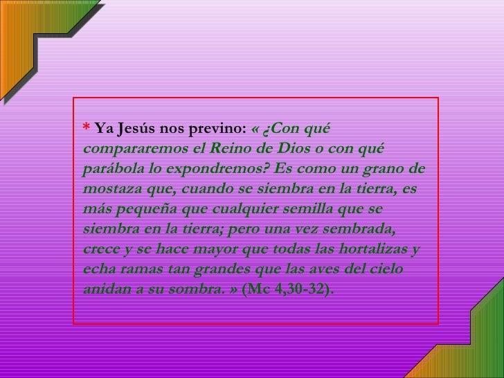 *  Ya Jesús nos previno:  « ¿Con qué compararemos el Reino de Dios o con qué parábola lo expondremos? Es como un grano de ...