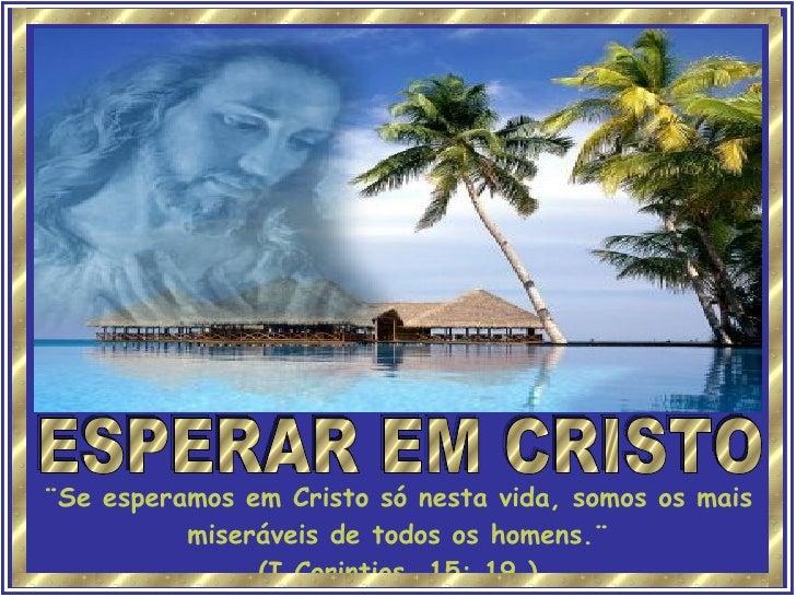 ESPERAR EM CRISTO ¨Se esperamos em Cristo só nesta vida, somos os mais miseráveis de todos os homens.¨ (I Corintios, 15: 1...