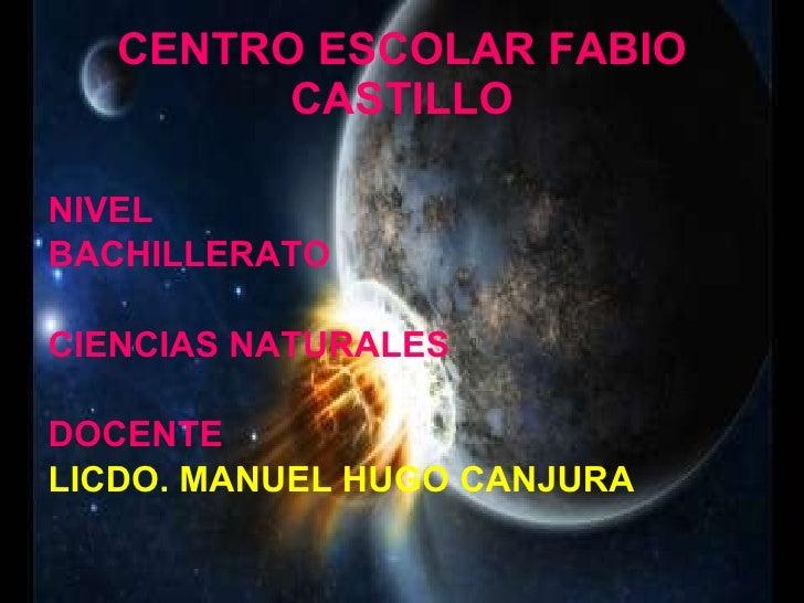 CENTRO ESCOLAR FABIO CASTILLO <ul><li>NIVEL </li></ul><ul><li>BACHILLERATO </li></ul><ul><li>CIENCIAS NATURALES </li></ul>...