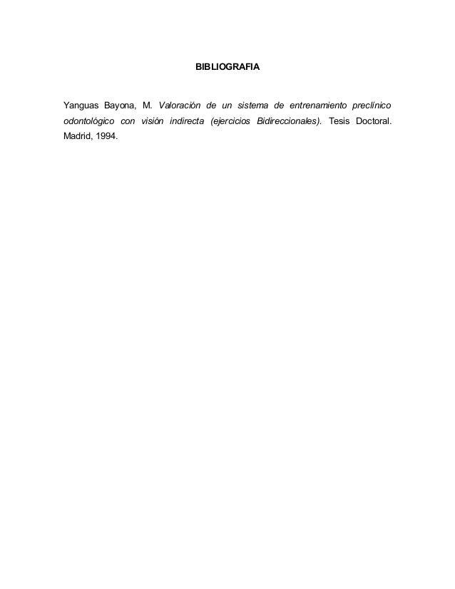 BIBLIOGRAFIA Yanguas Bayona, M. Valoración de un sistema de entrenamiento preclínico odontológico con visión indirecta (ej...