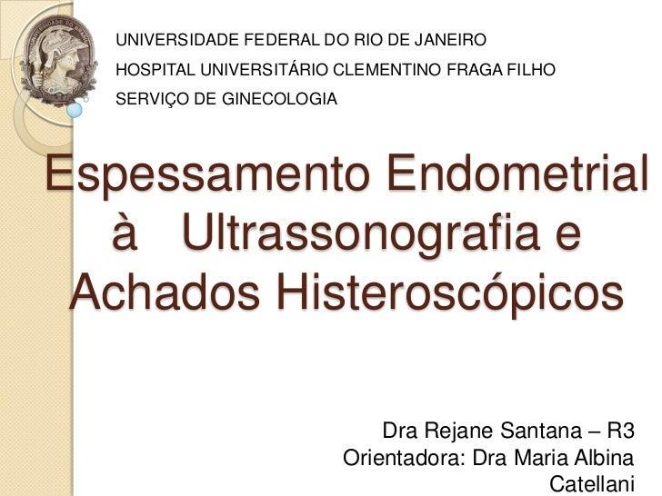UNIVERSIDADE FEDERAL DO RIO DE JANEIRO  HOSPITAL UNIVERSITÁRIO CLEMENTINO FRAGA FILHO  SERVIÇO DE GINECOLOGIAEspessamento ...