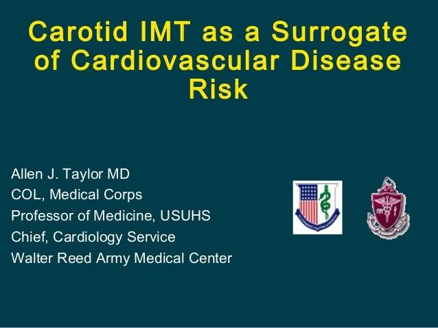 Carotid IMT as a Surrogate of Cardiovascular Disease Risk Allen J. Taylor MD COL, Medical Corps Professor of Medicine, USU...