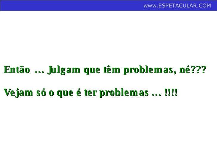 Então  ... Julgam que têm problemas, né??? Vejam só o que é ter problemas ... !!!! www.ESPETACULAR.COM