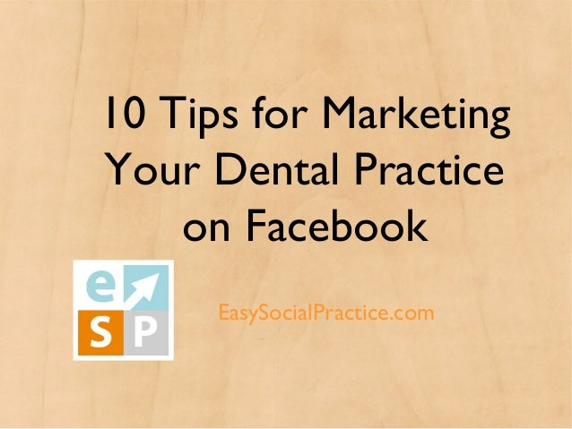 10 Tips for MarketingYour Dental Practice    on Facebook     Easy Social Practice      EasySocialPractice.com