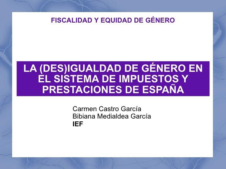 LA (DES)IGUALDAD DE GÉNERO EN EL SISTEMA DE IMPUESTOS Y PRESTACIONES DE ESPAÑA Carmen Castro García  Bibiana Medialdea Gar...