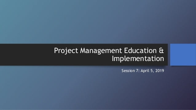 Project Management Education & Implementation Session 7: April 5, 2019