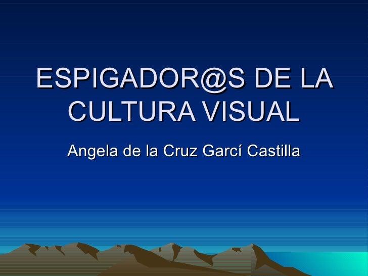 ESPIGADOR@S DE LA CULTURA VISUAL Angela de la Cruz Garcí Castilla