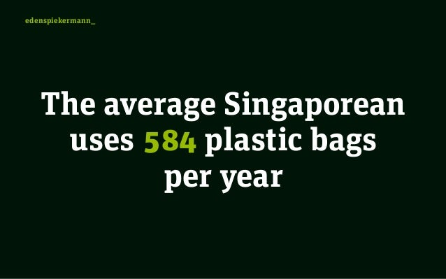 plastic bags in singapore Most singaporeans just use plastic bags to line their dustbins and wastepaper baskets, which means they don't need to buy bin-liners reusing rather than recycling.