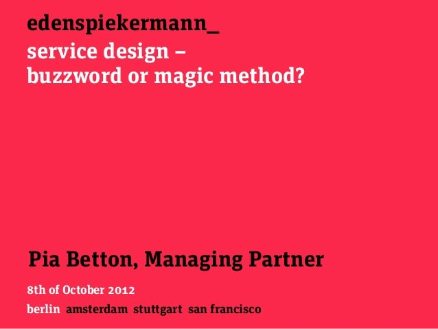 edenspiekermann_service design –buzzword or magic method?Pia Betton, Managing Partner8th of October 2012berlin amsterdam s...