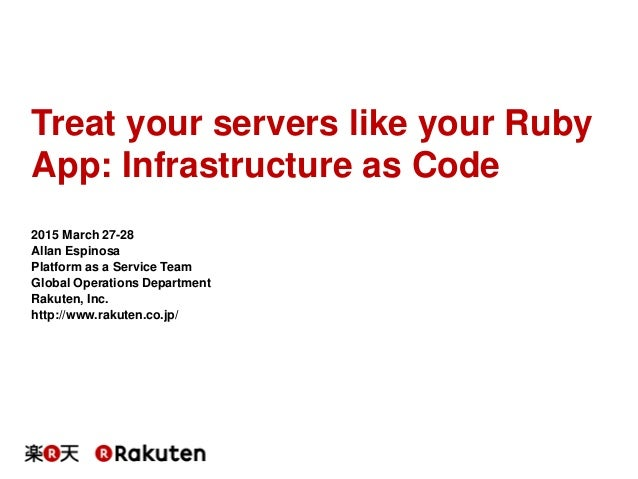 Treat your servers like your Ruby App: Infrastructure as Code 2015 March 27-28 Allan Espinosa Platform as a Service Team G...