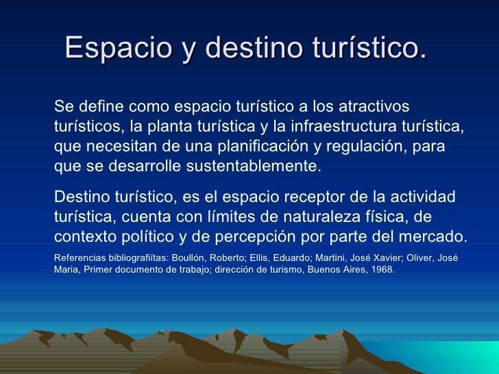 Espacio y destino turístico.  Se define como espacio turístico a los atractivos turísticos, la planta turística y la infra...