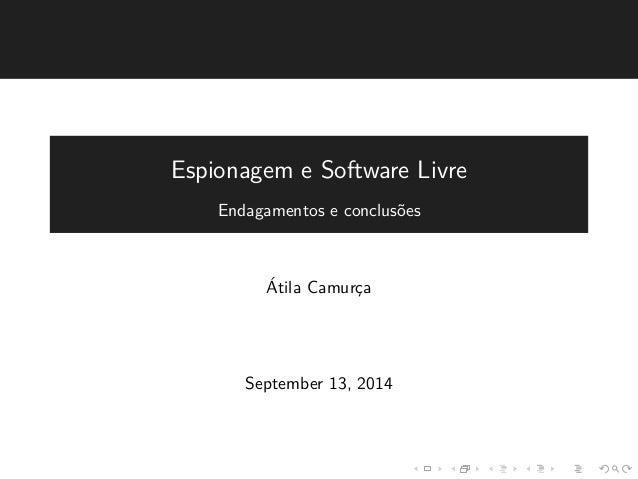 Espionagem e Software Livre  Endagamentos e conclus˜oes  ´Atila Camurc¸a  September 13, 2014