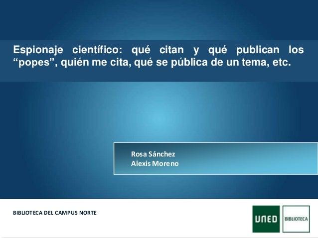 Here comes your footer  Page 1 BIBLIOTECA DEL CAMPUS NORTE Rosa Sánchez Alexis Moreno Espionaje científico: qué citan y q...