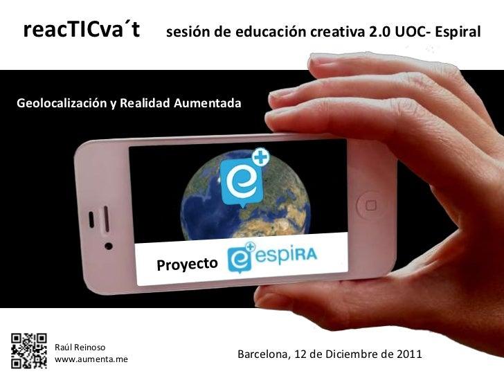 reacTICva´t           sesión de educación creativa 2.0 UOC- EspiralGeolocalización y Realidad Aumentada      Raúl Reinoso ...