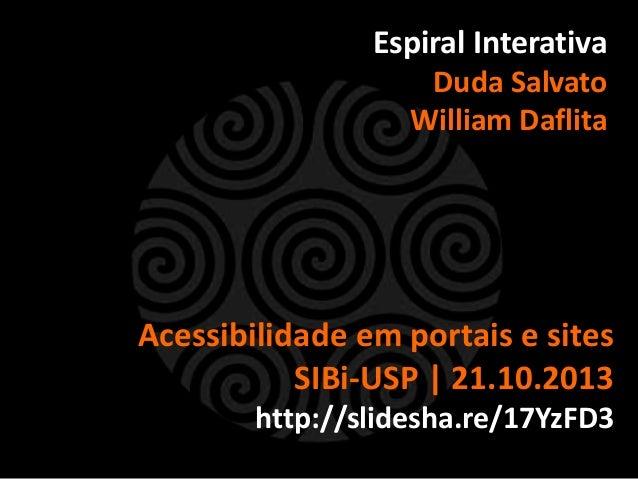 Espiral Interativa Duda Salvato William Daflita  Acessibilidade em portais e sites SIBi-USP | 21.10.2013 http://slidesha.r...