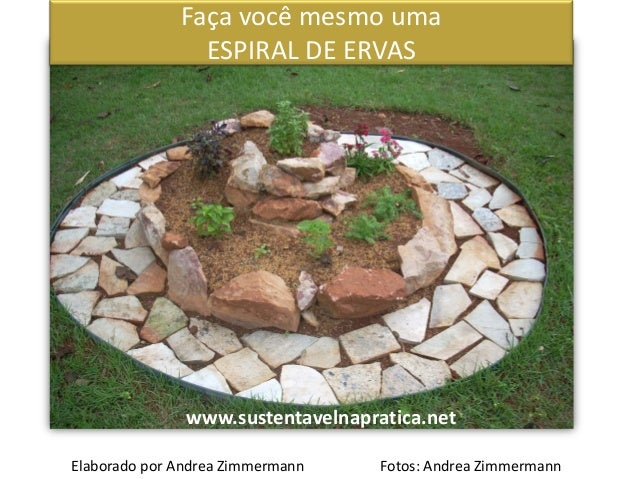 Faça você mesmo uma ESPIRAL DE ERVAS www.sustentavelnapratica.net Elaborado por Andrea Zimmermann Fotos: Andrea Zimmermann