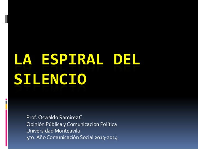 LA ESPIRAL DEL SILENCIO Prof. Oswaldo Ramírez C. Opinión Pública y Comunicación Política Universidad Monteavila 4to. Año C...