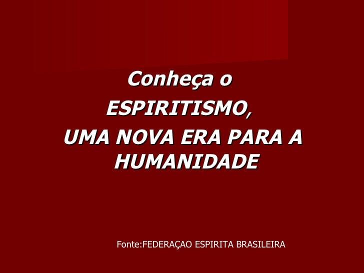 Conheça o   ESPIRITISMO,UMA NOVA ERA PARA A    HUMANIDADE    Fonte:FEDERAÇAO ESPIRITA BRASILEIRA