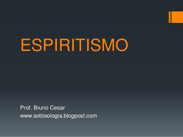 ESPIRITISMO Prof. Bruno Cesar www.sobteologia.blogpost.com