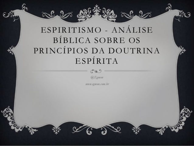 ESPIRITISMO - ANÁLISE BÍBLICA SOBRE OS PRINCÍPIOS DA DOUTRINA ESPÍRITA @Egmon www.egmon.com.br