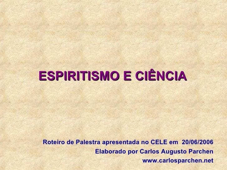 ESPIRITISMO E CIÊNCIA Roteiro de Palestra apresentada no CELE em  20/06/2006 Elaborado por Carlos Augusto Parchen www.carl...