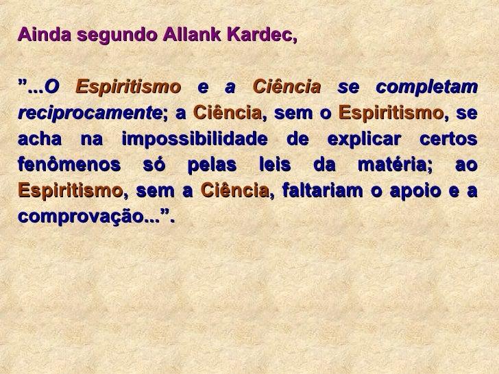 """Ainda segundo Allank Kardec,   """" ... O  Espiritismo  e a  Ciência  se completam reciprocamente ; a  Ciência , sem o  Espir..."""