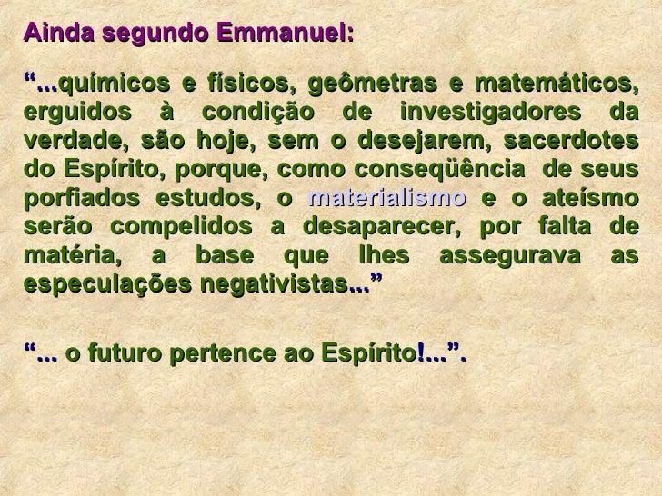 """Ainda segundo Emmanuel: """" ... químicos e físicos, geômetras e matemáticos, erguidos à condição de investigadores da verdad..."""