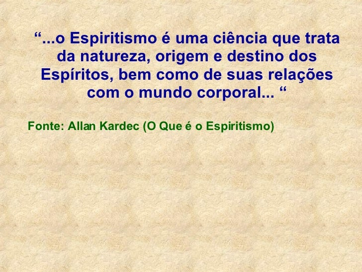 """"""" ...o Espiritismo é uma ciência que trata da natureza, origem e destino dos Espíritos, bem como de suas relações com o mu..."""