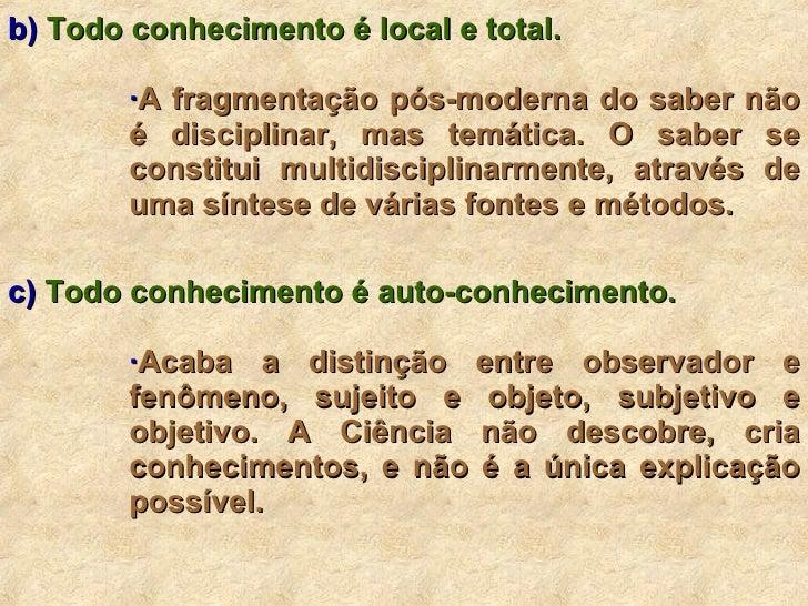 <ul><li>b)  Todo conhecimento é local e total. </li></ul><ul><ul><ul><ul><li>· A fragmentação pós-moderna do saber não é d...