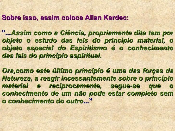 """Sobre isso, assim coloca Allan Kardec:   """" ... Assim como a Ciência, propriamente dita tem por objeto o estudo das leis do..."""