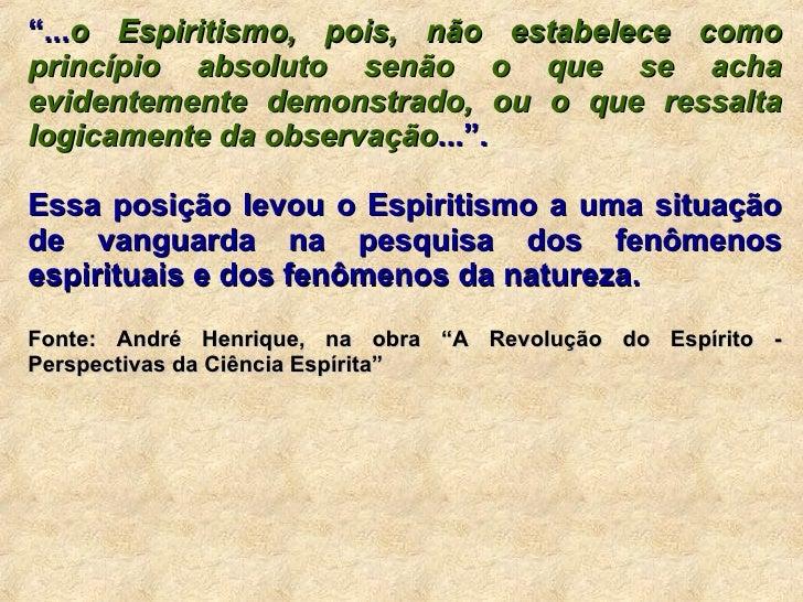 """"""" ... o Espiritismo, pois, não estabelece como princípio absoluto senão o que se acha evidentemente demonstrado, ou o que ..."""