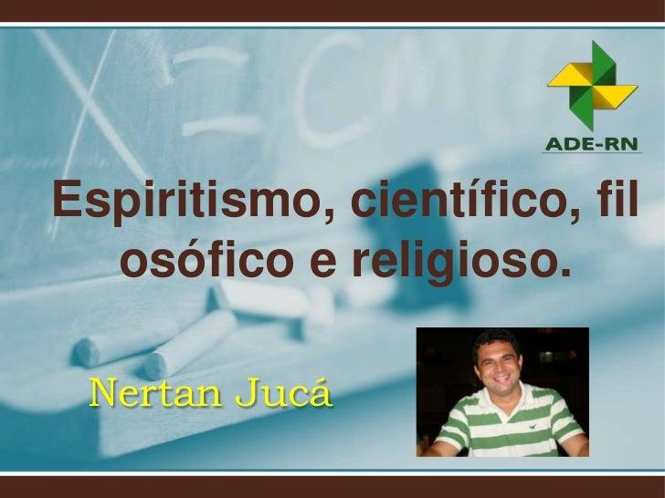 Espiritismo, científico, fil  osófico e religioso. Nertan Jucá