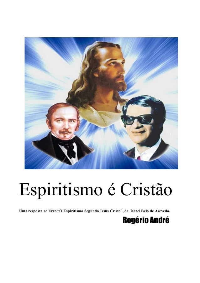 """Espiritismo é Cristão Uma resposta ao livro """"O Espiritismo Segundo Jesus Cristo"""", de Israel Belo de Azevedo. Rogério André"""