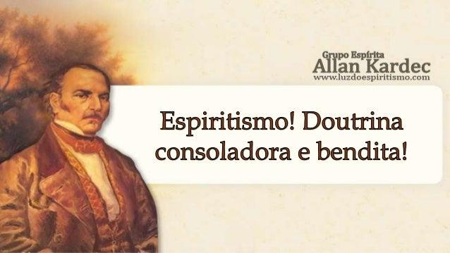 Allan Kardec - O Evangelho segundo o Espiritismo, cap. X, item 18. Espiritismo! doutrina consoladora e bendita! Felizes do...