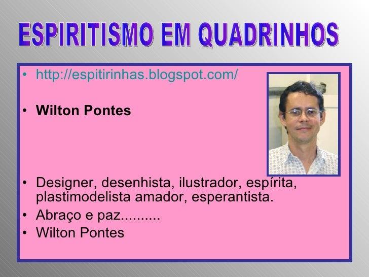 <ul><li>http://espitirinhas.blogspot.com/ </li></ul><ul><li>Wilton Pontes </li></ul><ul><li>Designer, desenhista, ilustrad...