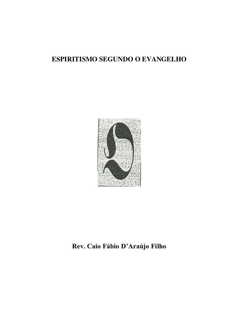 ESPIRITISMO SEGUNDO O EVANGELHO    Rev. Caio Fábio D'Araújo Filho