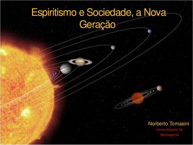 Espiritismo e Sociedade, a Nova Geração Norberto Tomasini Centro Espírita Os Mensageiros