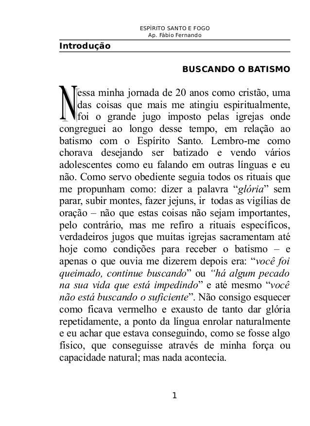 ESPÍRITO SANTO E FOGO Ap. Fábio Fernando Introdução BUSCANDO O BATISMO essa minha jornada de 20 anos como cristão, uma das...
