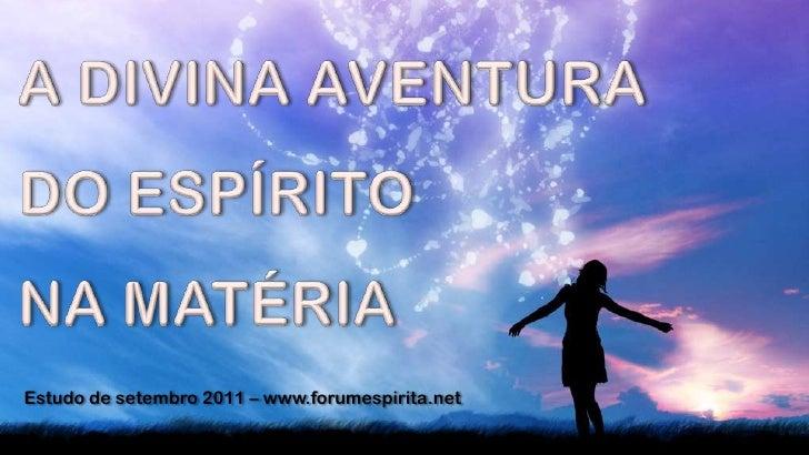 A DIVINA AVENTURA <br />DO ESPÍRITO <br />NA MATÉRIA<br />Estudo de setembro 2011 – www.forumespirita.net<br />