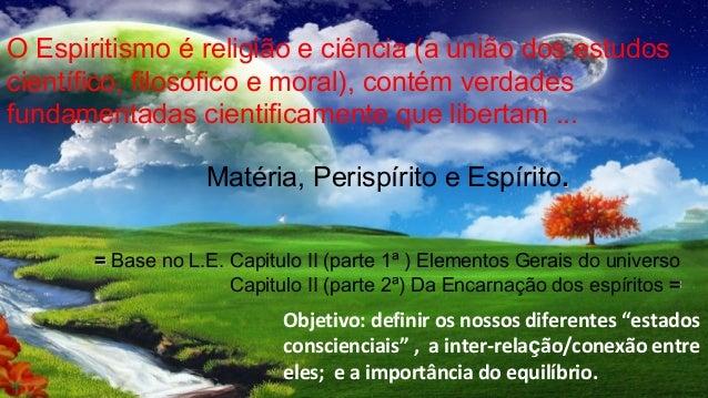 O Espiritismo é religião e ciência (a união dos estudoscientífico, filosófico e moral), contém verdadesfundamentadas cient...