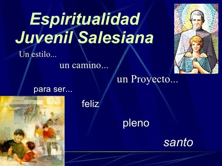 Espiritualidad Juvenil Salesiana <ul><li>Un estilo... </li></ul><ul><li>para ser... </li></ul>un camino... un Proyecto... ...