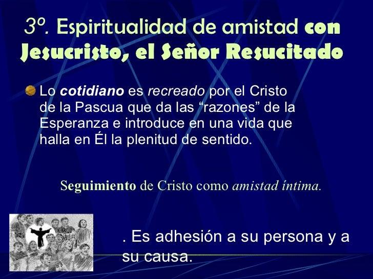 3º.  Espiritualidad de amistad  con Jesucristo, el Señor Resucitado <ul><li>Lo  cotidiano  es  recreado  por el Cristo de ...