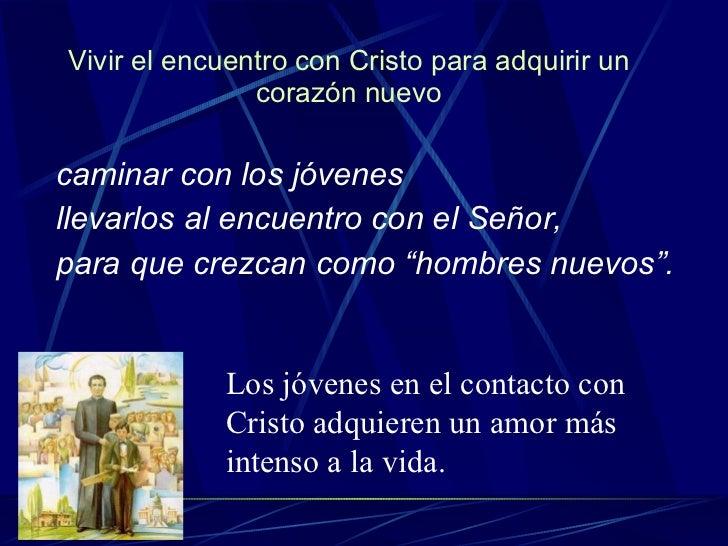 Vivir el encuentro con Cristo para adquirir un corazón nuevo <ul><li>caminar con los jóvenes  </li></ul><ul><li>llevarlos ...