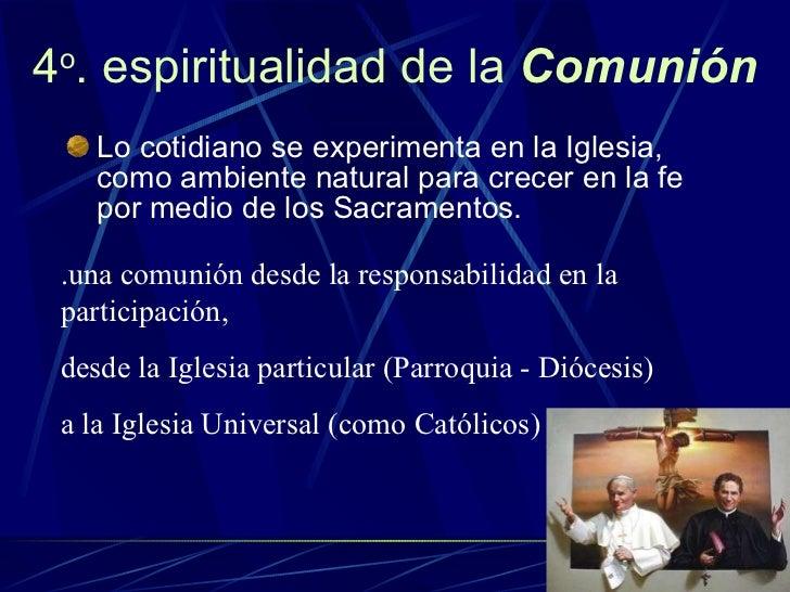 4 o . espiritualidad de la  Comunión <ul><li>Lo cotidiano se experimenta en la Iglesia, como ambiente natural para crecer ...