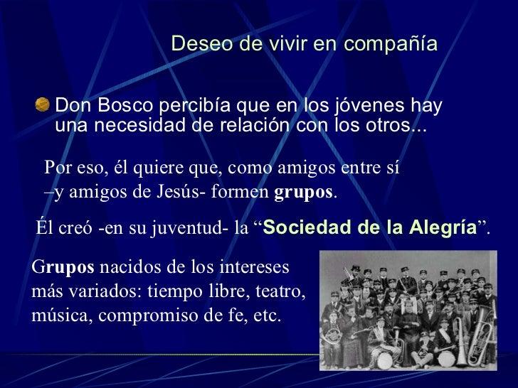 Deseo de vivir en compañía <ul><li>Don Bosco percibía que en los jóvenes hay una necesidad de relación con los otros... </...