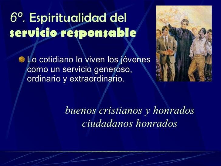 6º.  Espiritualidad del  servicio responsable <ul><li>Lo cotidiano lo viven los jóvenes como un servicio generoso, ordinar...