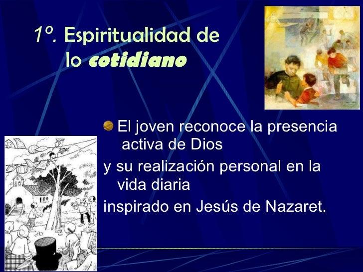 1º.  Espiritualidad de lo  cotidiano <ul><li>El joven reconoce la presencia  activa de Dios  </li></ul><ul><li>y su realiz...