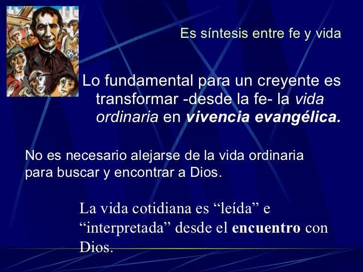 Es síntesis entre fe y vida <ul><li>Lo fundamental para un creyente es transformar -desde la fe- la  vida ordinaria  en  v...