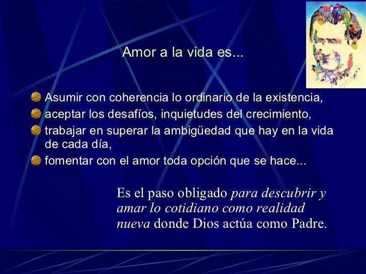 Amor a la vida es... <ul><li>Asumir con coherencia lo ordinario de la existencia,  </li></ul><ul><li>aceptar los desafíos,...